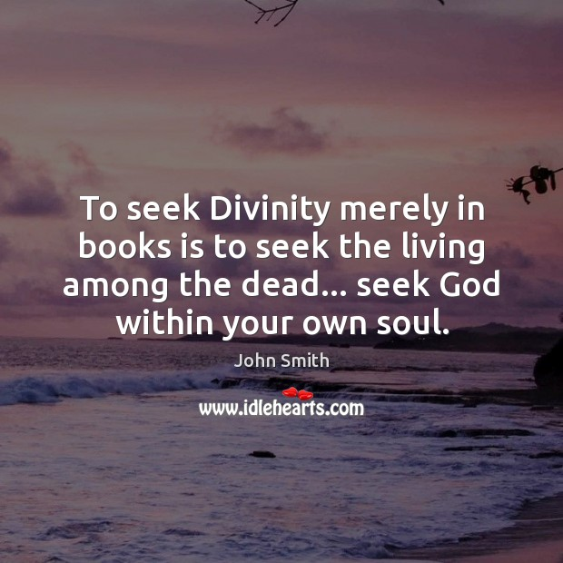 Image, To seek Divinity merely in books is to seek the living among