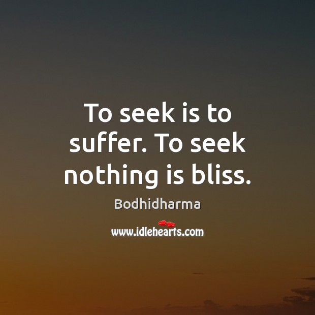 To seek is to suffer. To seek nothing is bliss. Image