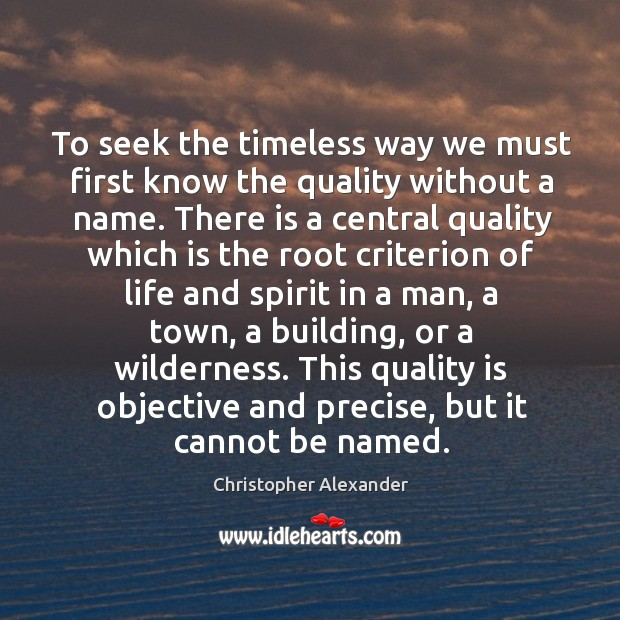 To seek the timeless way we must first know the quality without a name. Christopher Alexander Picture Quote