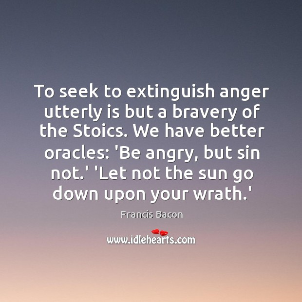 To seek to extinguish anger utterly is but a bravery of the Image