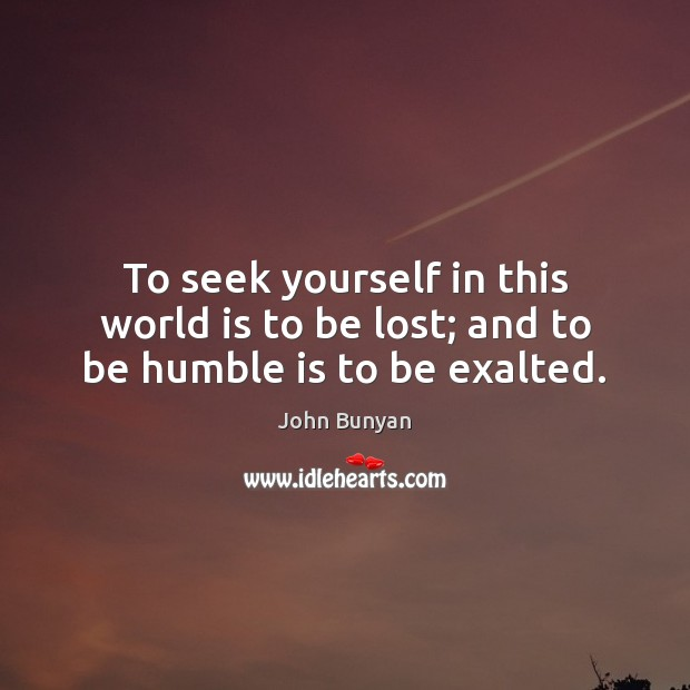 To seek yourself in this world is to be lost; and to be humble is to be exalted. John Bunyan Picture Quote
