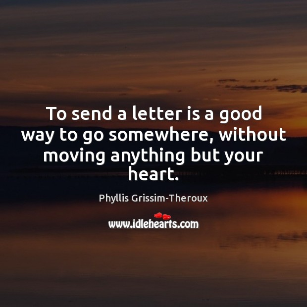 Phyllis Grissim-Theroux Picture Quote image saying: To send a letter is a good way to go somewhere, without moving anything but your heart.