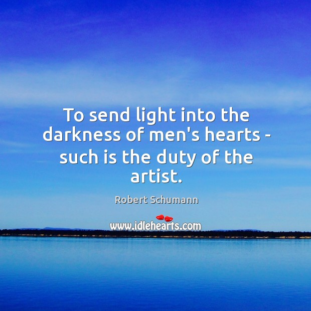 To send light into the darkness of men's hearts – such is the duty of the artist. Image