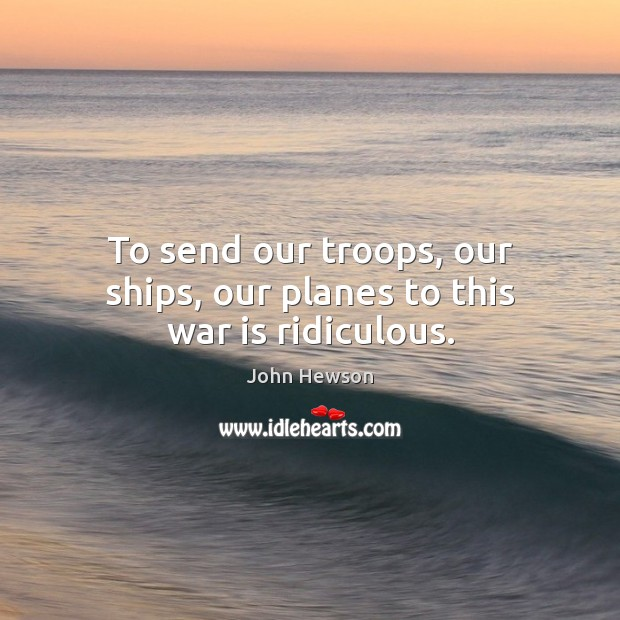 To send our troops, our ships, our planes to this war is ridiculous. Image