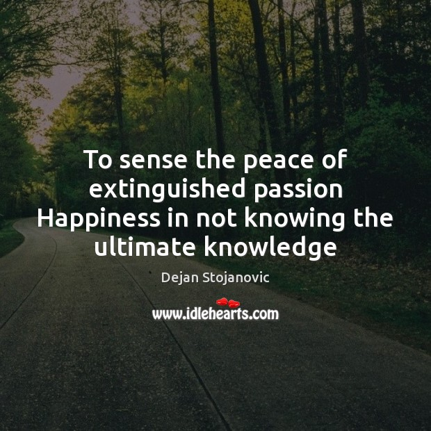 To sense the peace of extinguished passion Happiness in not knowing the ultimate knowledge Dejan Stojanovic Picture Quote