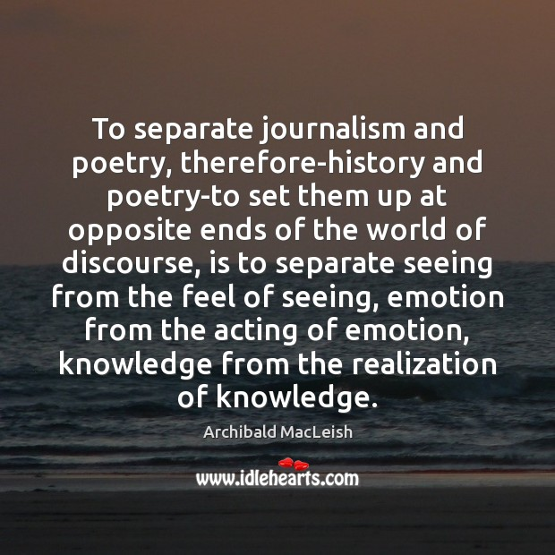 To separate journalism and poetry, therefore-history and poetry-to set them up at Image