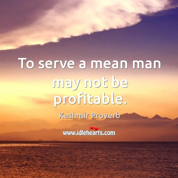 To serve a mean man may not be profitable. Kashmir Proverbs Image