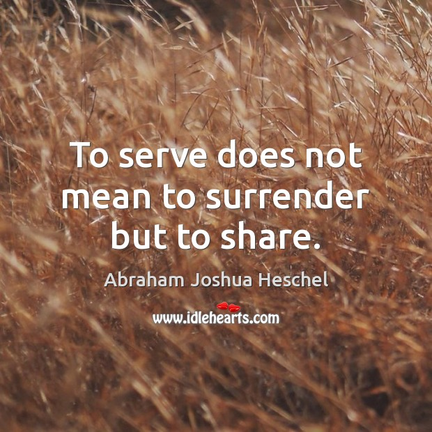 To serve does not mean to surrender but to share. Serve Quotes Image