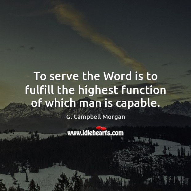 To serve the Word is to fulfill the highest function of which man is capable. G. Campbell Morgan Picture Quote