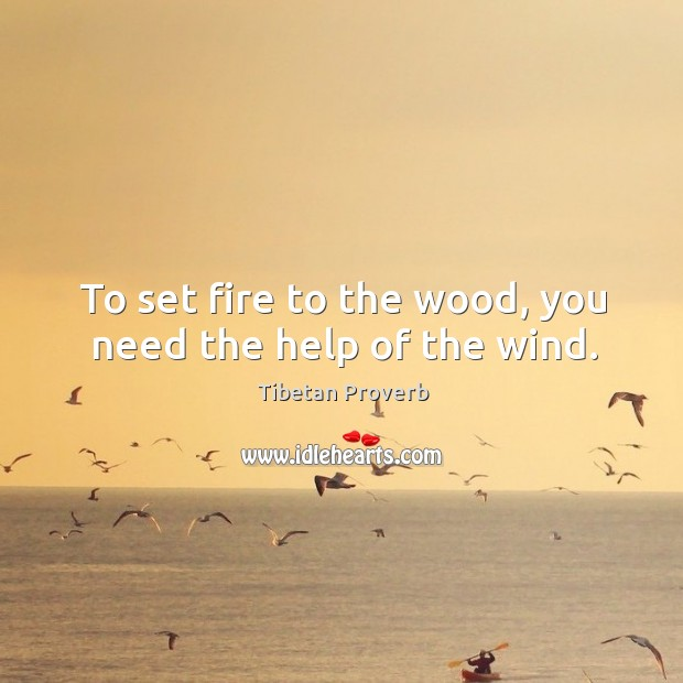 To set fire to the wood, you need the help of the wind. Tibetan Proverbs Image