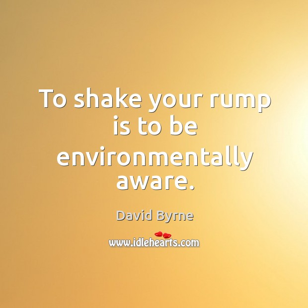 To shake your rump is to be environmentally aware. Image