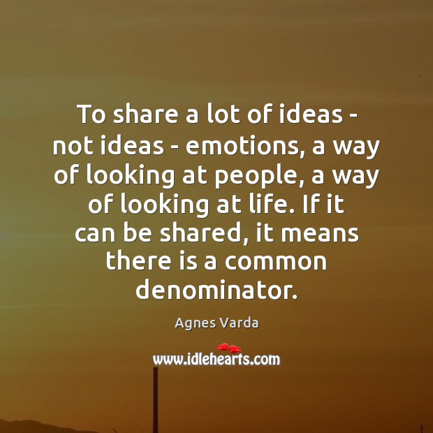 To share a lot of ideas – not ideas – emotions, a Image