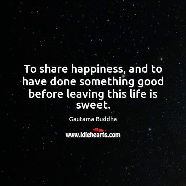 To share happiness, and to have done something good before leaving this life is sweet. Gautama Buddha Picture Quote