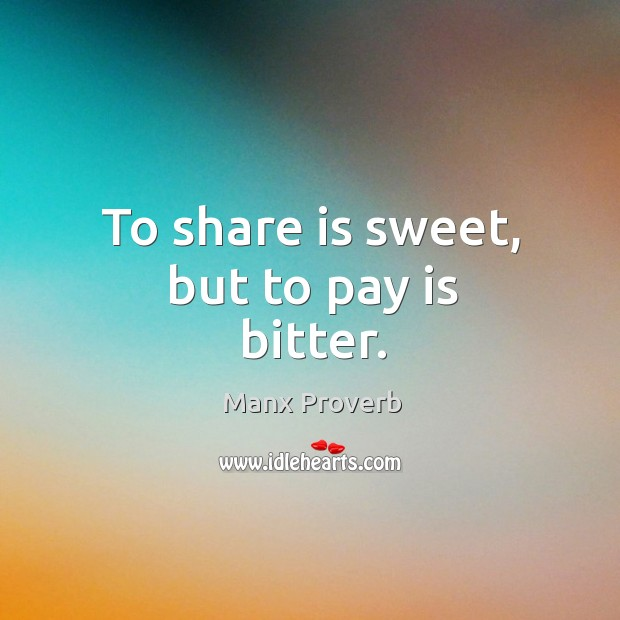 To share is sweet, but to pay is bitter. Manx Proverbs Image