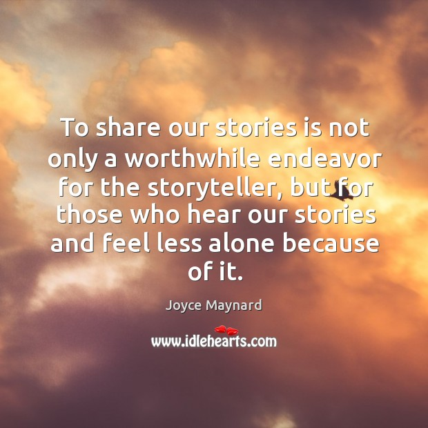 To share our stories is not only a worthwhile endeavor for the storyteller, but for those who hear Joyce Maynard Picture Quote