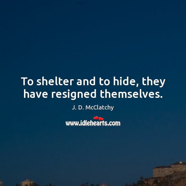 To shelter and to hide, they have resigned themselves. Image