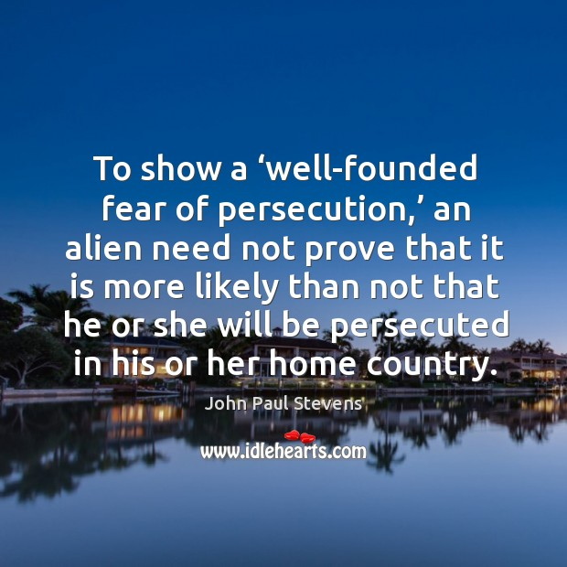 To show a 'well-founded fear of persecution,' an alien need not prove that it is more John Paul Stevens Picture Quote