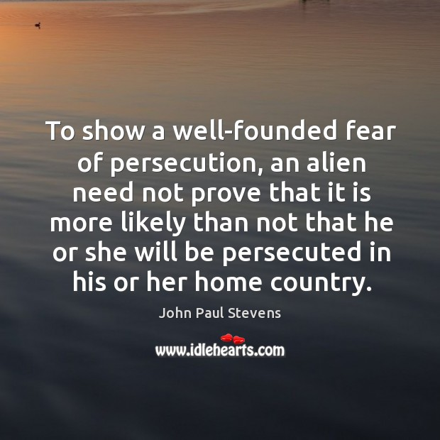 To show a well-founded fear of persecution, an alien need not prove John Paul Stevens Picture Quote