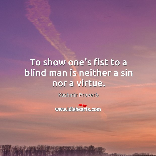 To show one's fist to a blind man is neither a sin nor a virtue. Kashmir Proverbs Image