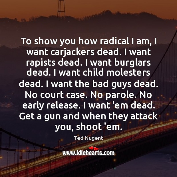 Image, To show you how radical I am, I want carjackers dead. I