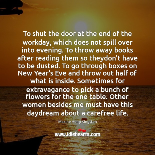 To shut the door at the end of the workday, which does Maxine Hong Kingston Picture Quote