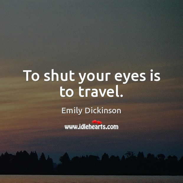 To shut your eyes is to travel. Image