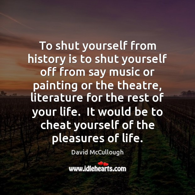 To shut yourself from history is to shut yourself off from say Image