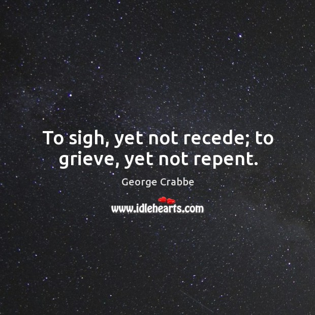 To sigh, yet not recede; to grieve, yet not repent. Image
