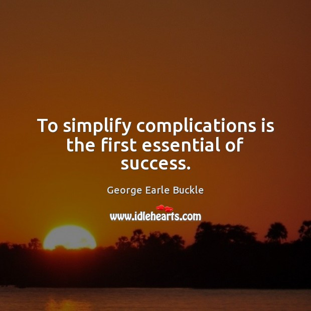 To simplify complications is the first essential of success. Image