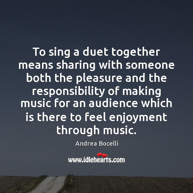 To sing a duet together means sharing with someone both the pleasure Andrea Bocelli Picture Quote