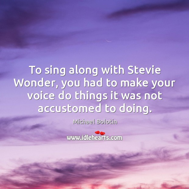 To sing along with stevie wonder, you had to make your voice do things it was not accustomed to doing. Michael Bolotin Picture Quote