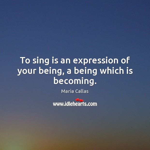 To sing is an expression of your being, a being which is becoming. Maria Callas Picture Quote