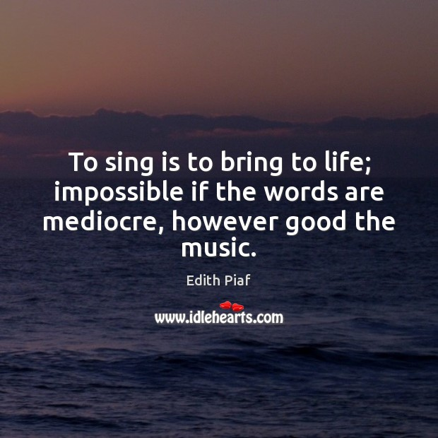To sing is to bring to life; impossible if the words are mediocre, however good the music. Image