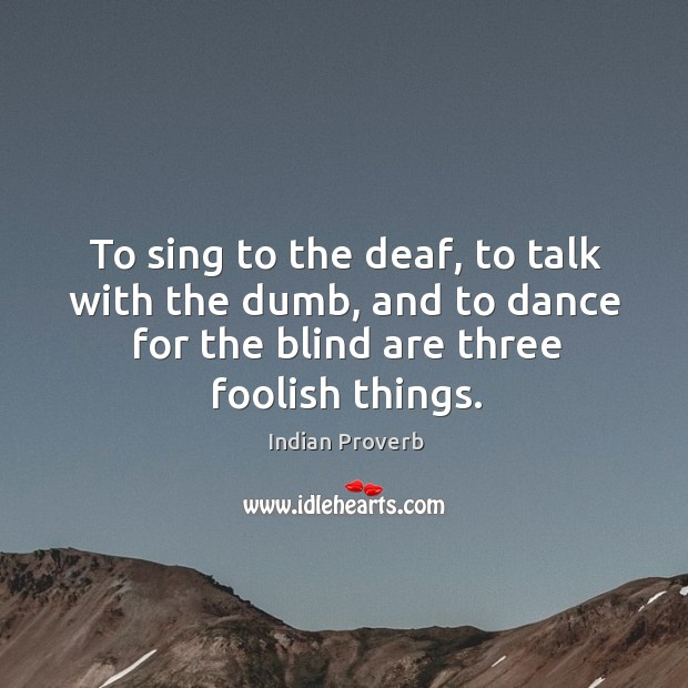 Image, To sing to the deaf, to talk with the dumb, and to dance for the blind are three foolish things.