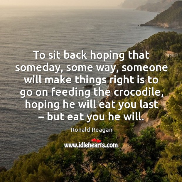 Image, To sit back hoping that someday, some way, someone will make things right is to go on feeding the crocodile