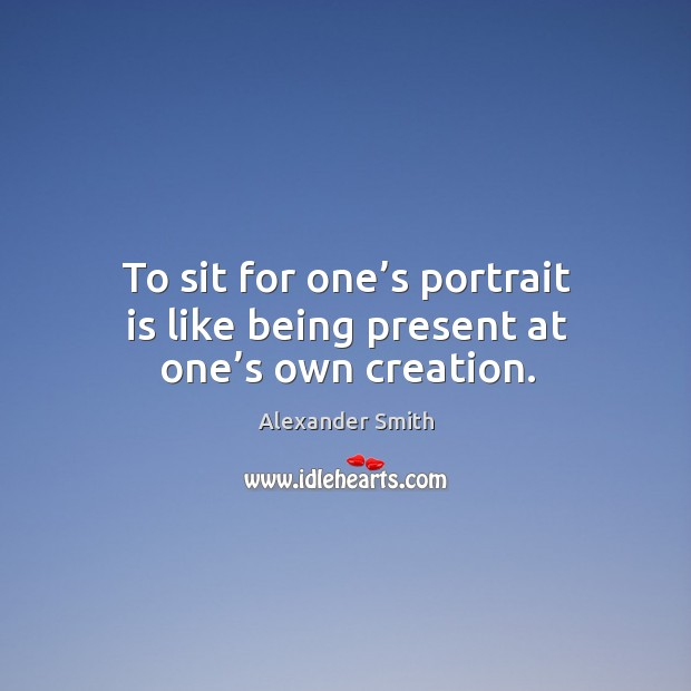 To sit for one's portrait is like being present at one's own creation. Image