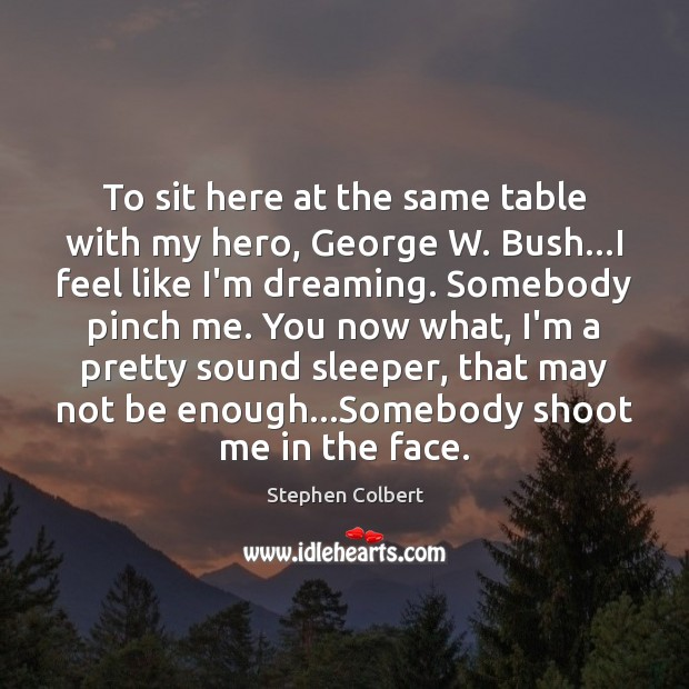 To sit here at the same table with my hero, George W. Stephen Colbert Picture Quote