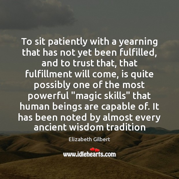To sit patiently with a yearning that has not yet been fulfilled, Elizabeth Gilbert Picture Quote