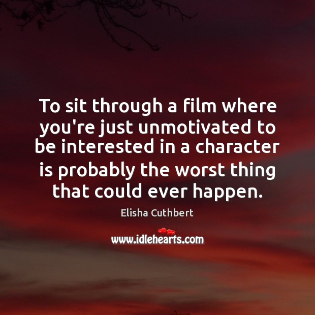 To sit through a film where you're just unmotivated to be interested Elisha Cuthbert Picture Quote