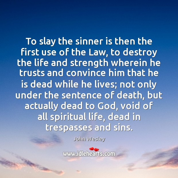 To slay the sinner is then the first use of the Law, John Wesley Picture Quote