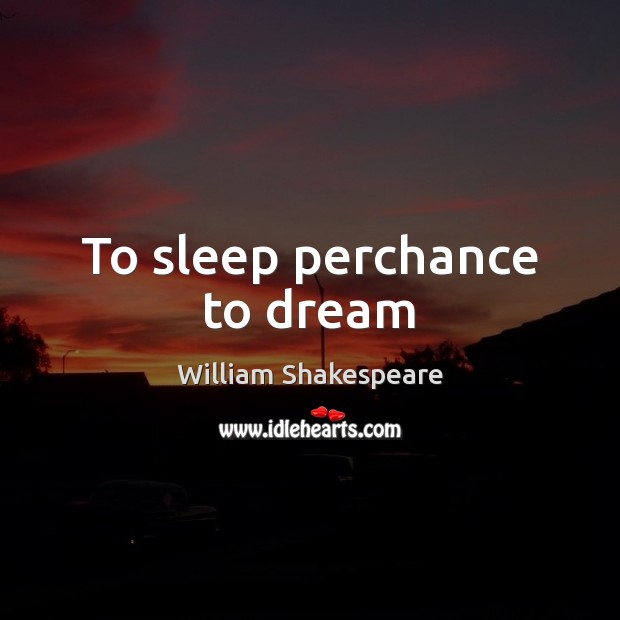 To sleep perchance to dream Dream Quotes Image