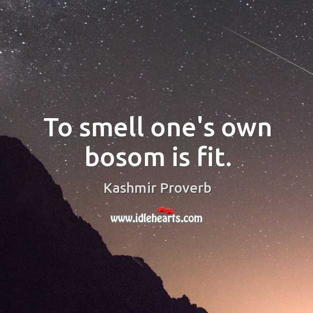 To smell one's own bosom is fit. Kashmir Proverbs Image