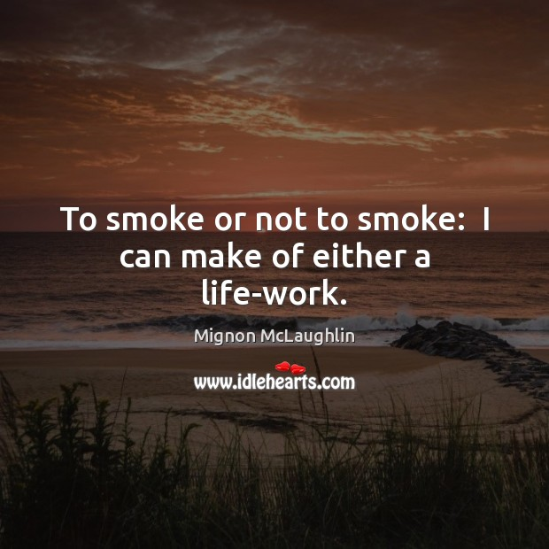 To smoke or not to smoke:  I can make of either a life-work. Mignon McLaughlin Picture Quote