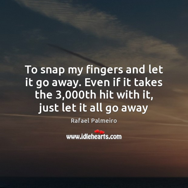 To snap my fingers and let it go away. Even if it Image