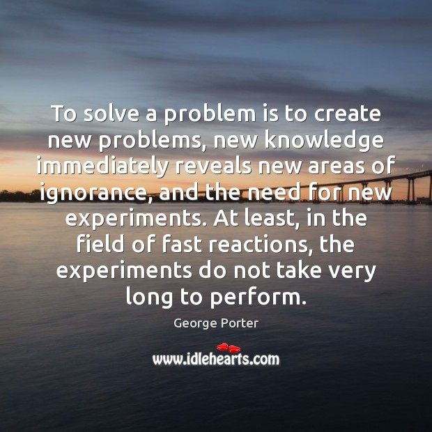 To solve a problem is to create new problems, new knowledge immediately Image