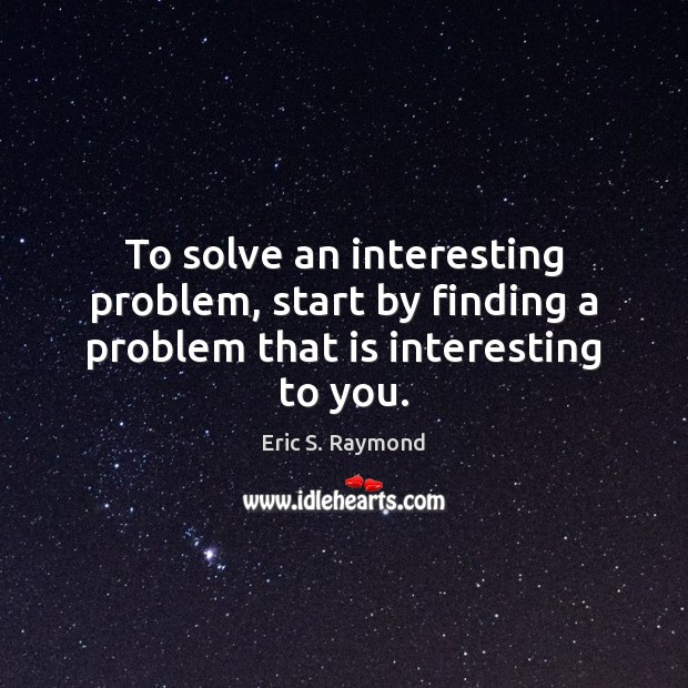 To solve an interesting problem, start by finding a problem that is interesting to you. Eric S. Raymond Picture Quote