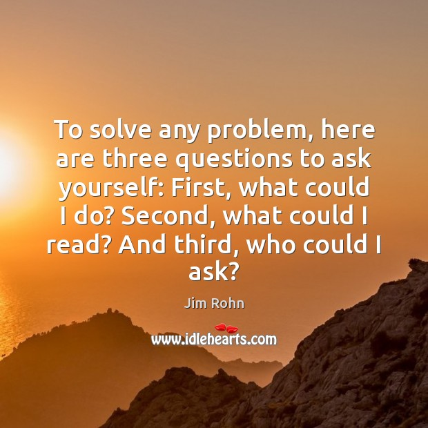 To solve any problem, here are three questions to ask yourself: First, Image