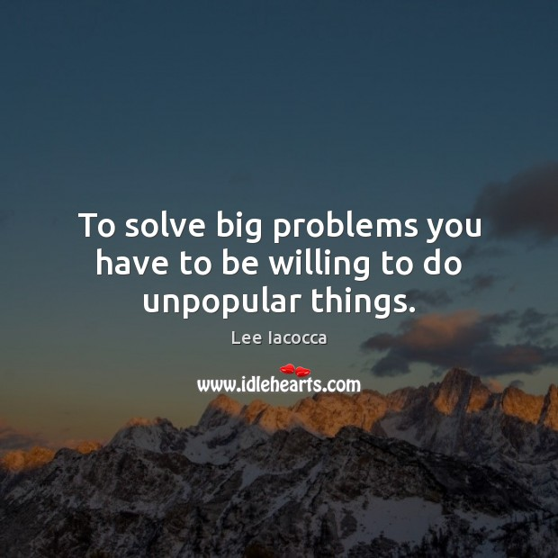 To solve big problems you have to be willing to do unpopular things. Lee Iacocca Picture Quote