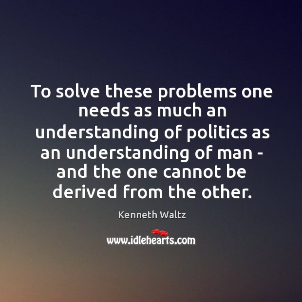 To solve these problems one needs as much an understanding of politics Image