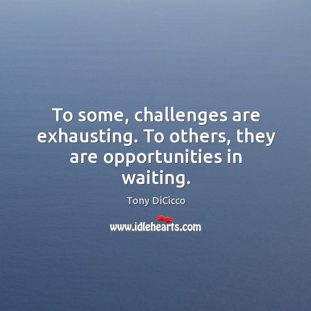 To some, challenges are exhausting. To others, they are opportunities in waiting. Image